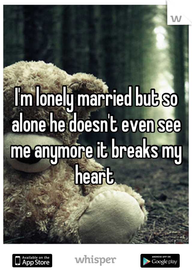 I'm lonely married but so alone he doesn't even see me anymore it breaks my heart
