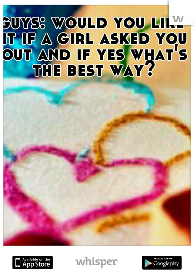 guys: would you like it if a girl asked you out and if yes what's the best way?