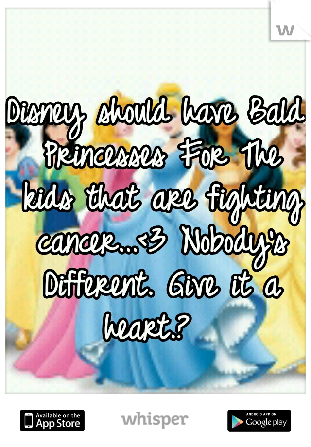 Disney should have Bald Princesses For The kids that are fighting cancer...<3 Nobody's Different. Give it a heart.?