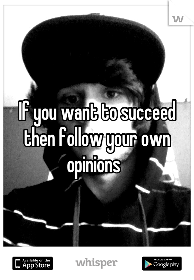 If you want to succeed then follow your own opinions