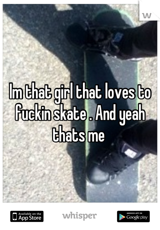 Im that girl that loves to fuckin skate . And yeah thats me