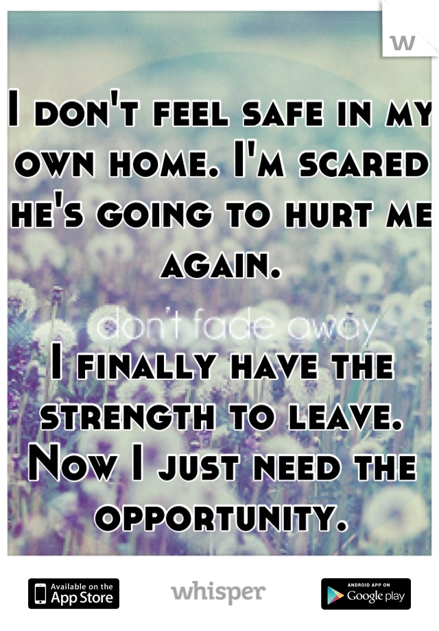 I don't feel safe in my own home. I'm scared he's going to hurt me again.   I finally have the strength to leave. Now I just need the opportunity.