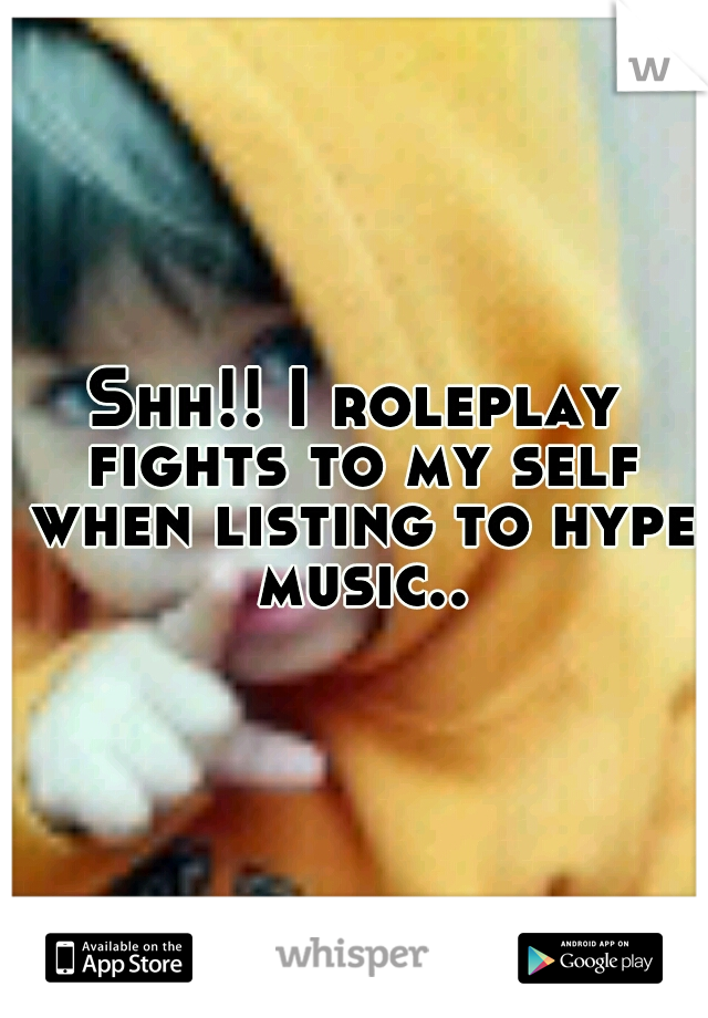 Shh!! I roleplay fights to my self when listing to hype music..