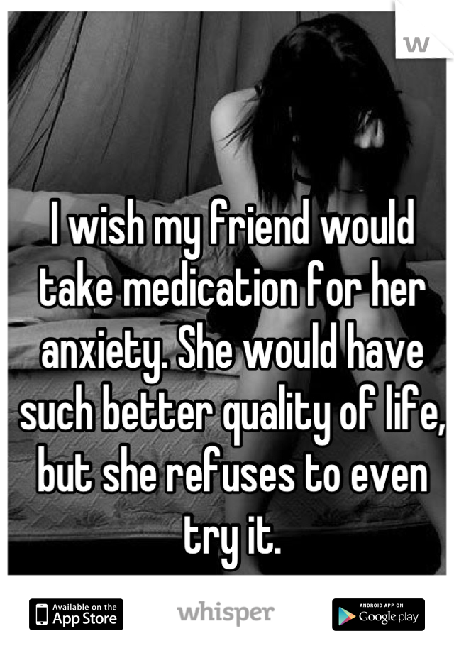 I wish my friend would take medication for her anxiety. She would have such better quality of life, but she refuses to even try it.