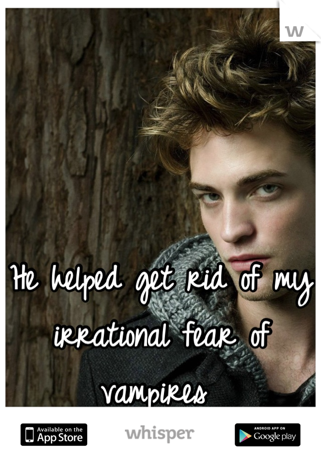 He helped get rid of my irrational fear of vampires