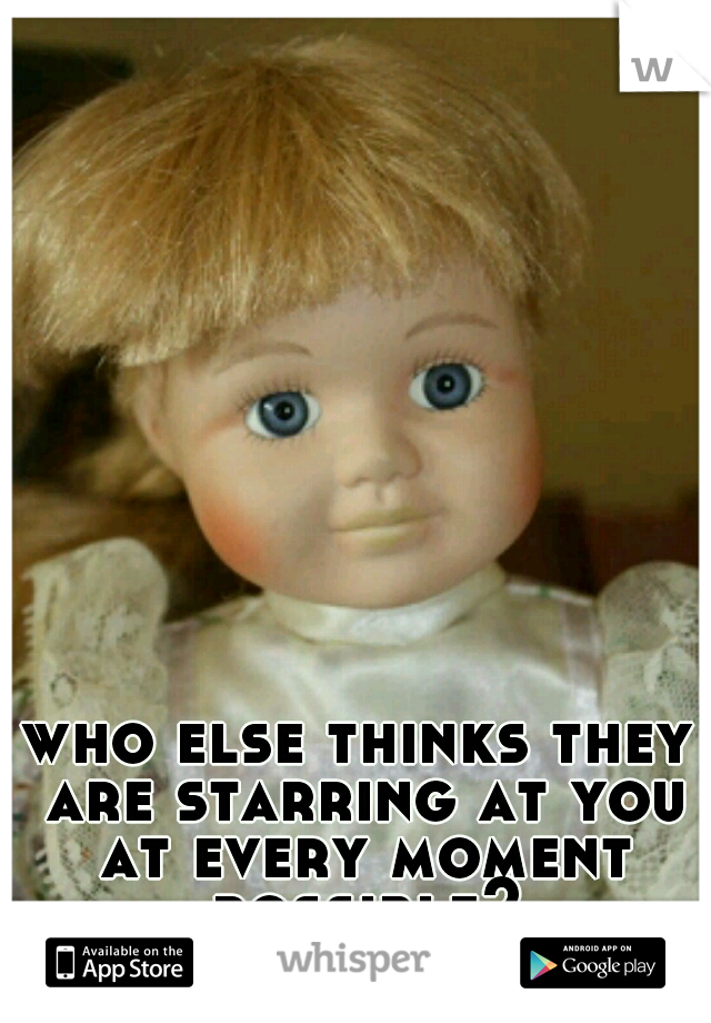 who else thinks they are starring at you at every moment possible?