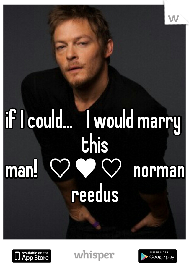 if I could...  I would marry this man! ♡♥♡ norman reedus
