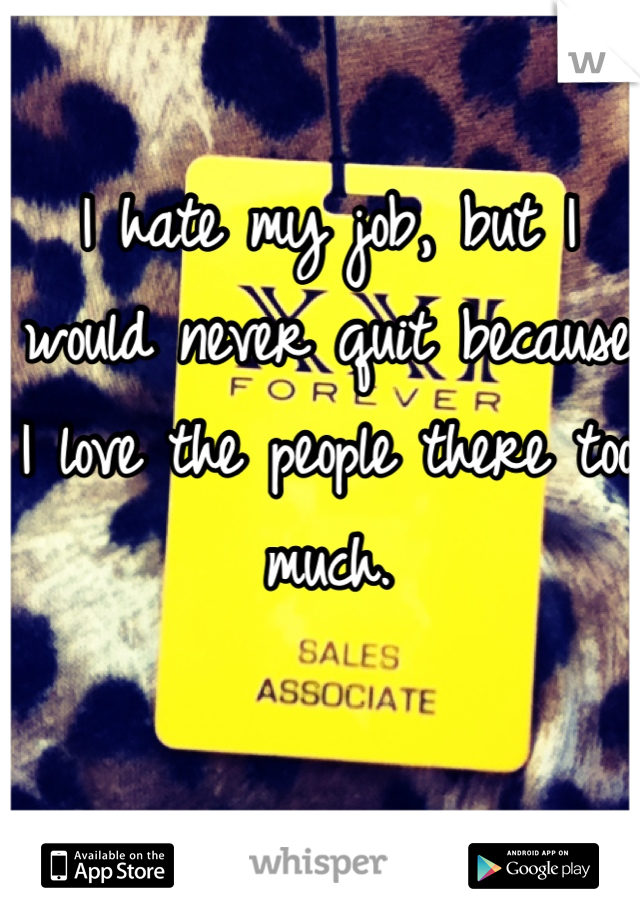 I hate my job, but I would never quit because I love the people there too much.