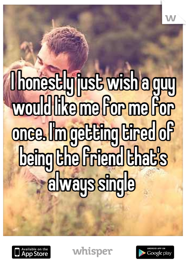 I honestly just wish a guy would like me for me for once. I'm getting tired of being the friend that's always single