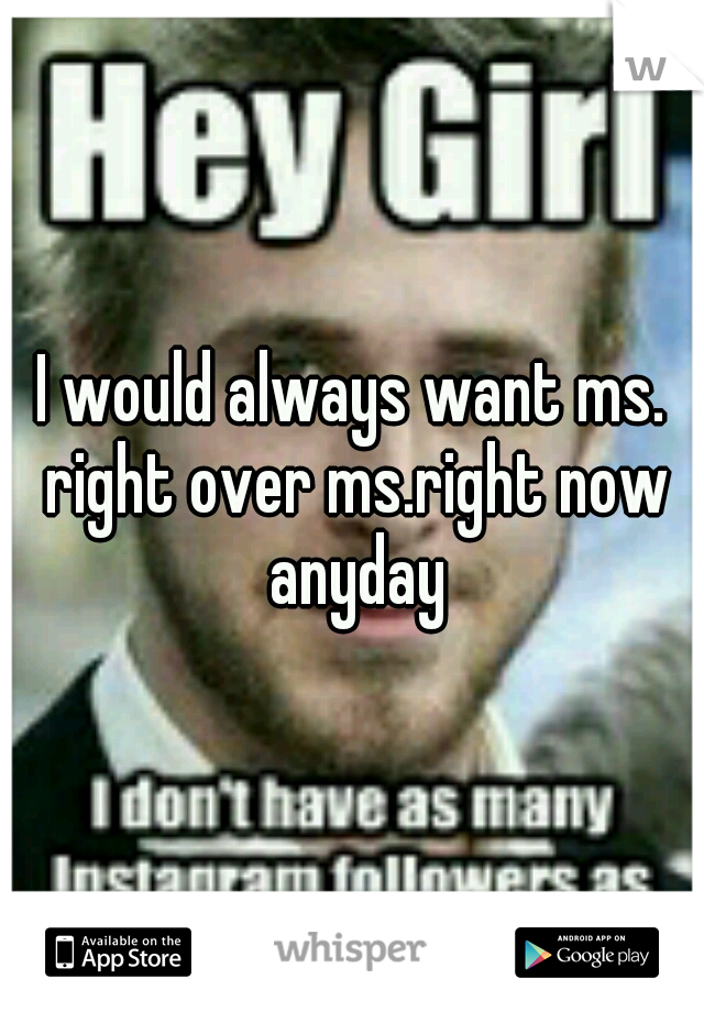 I would always want ms. right over ms.right now anyday