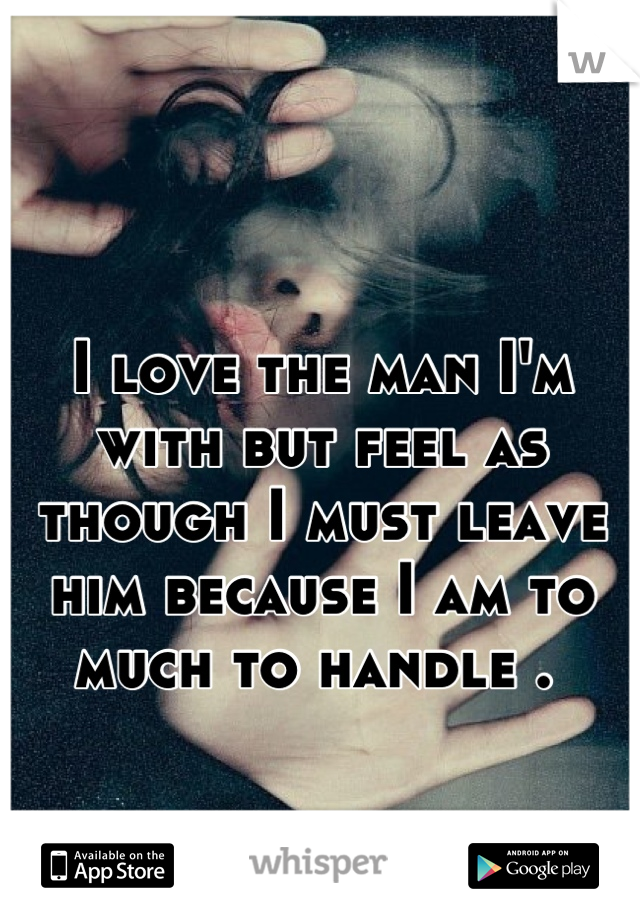 I love the man I'm with but feel as though I must leave him because I am to much to handle .