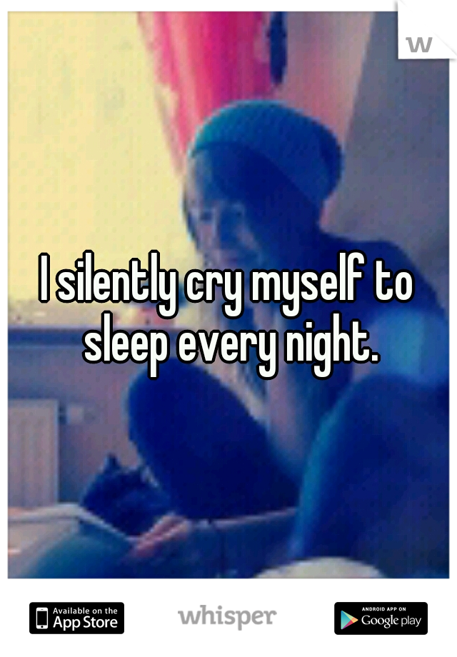 I silently cry myself to sleep every night.