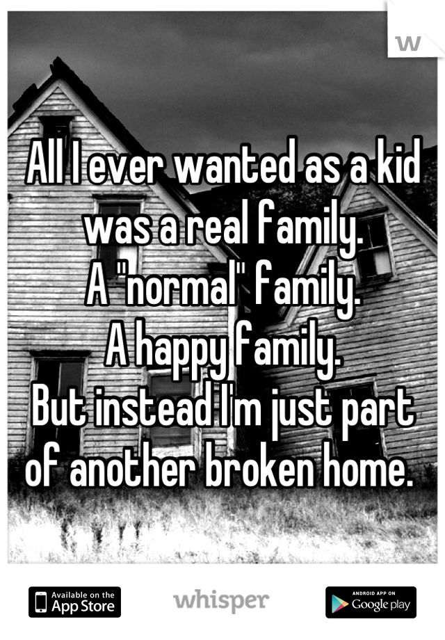 """All I ever wanted as a kid  was a real family.  A """"normal"""" family.  A happy family.  But instead I'm just part  of another broken home."""