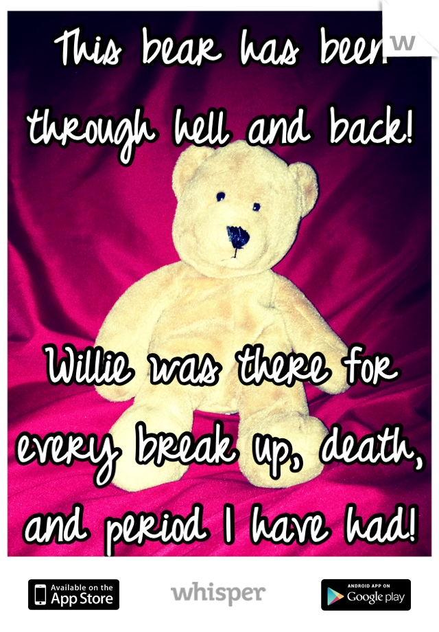 This bear has been through hell and back!     Willie was there for every break up, death, and period I have had!  I love Willie!