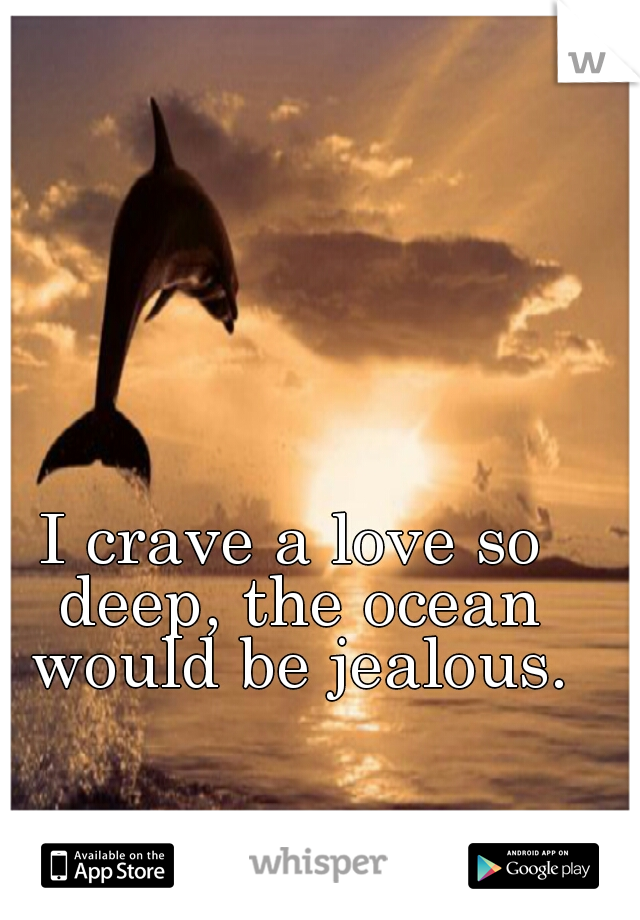 I crave a love so deep, the ocean would be jealous.