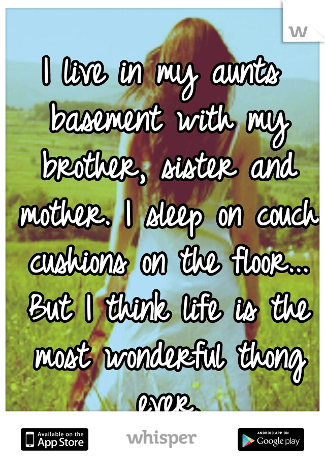 I live in my aunts basement with my brother, sister and mother. I sleep on couch cushions on the floor... But I think life is the most wonderful thong ever.