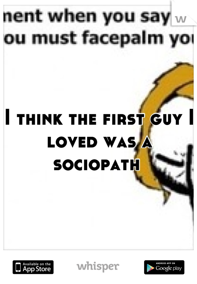 I think the first guy I loved was a sociopath