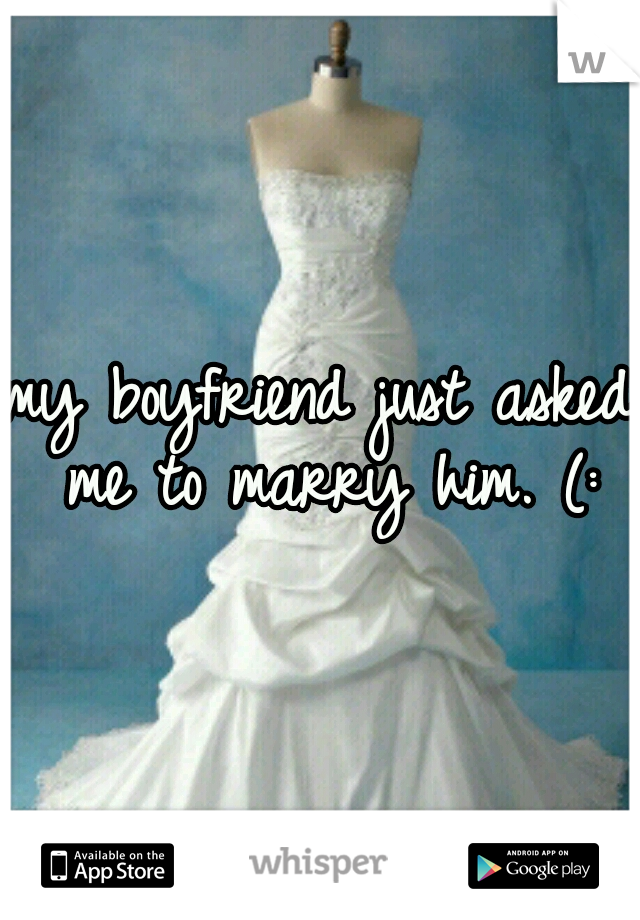 my boyfriend just asked me to marry him. (: