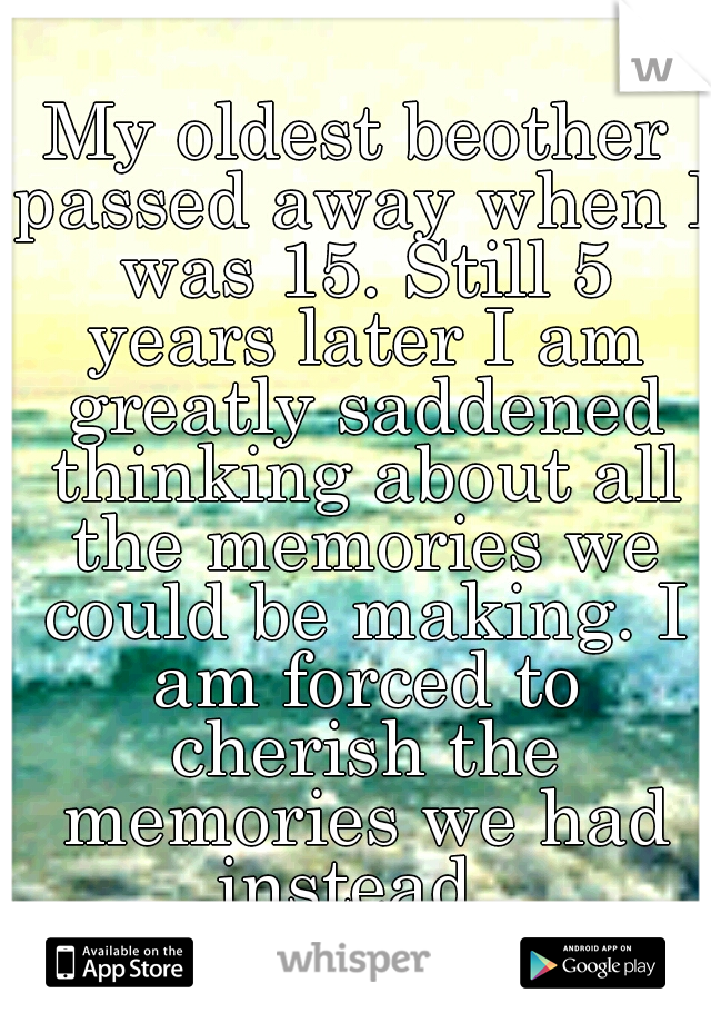 My oldest beother passed away when I was 15. Still 5 years later I am greatly saddened thinking about all the memories we could be making. I am forced to cherish the memories we had instead.