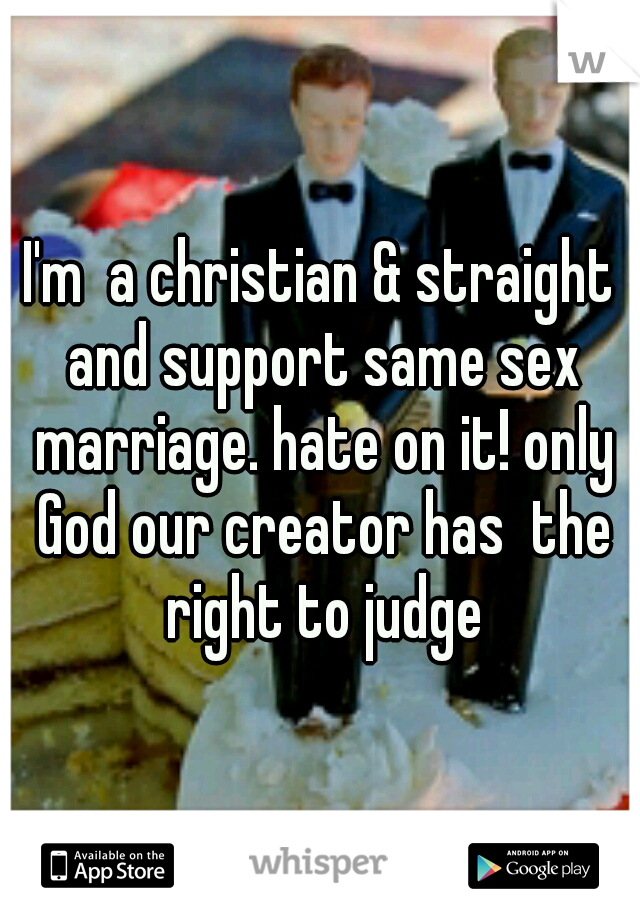 I'm  a christian & straight and support same sex marriage. hate on it! only God our creator has  the right to judge