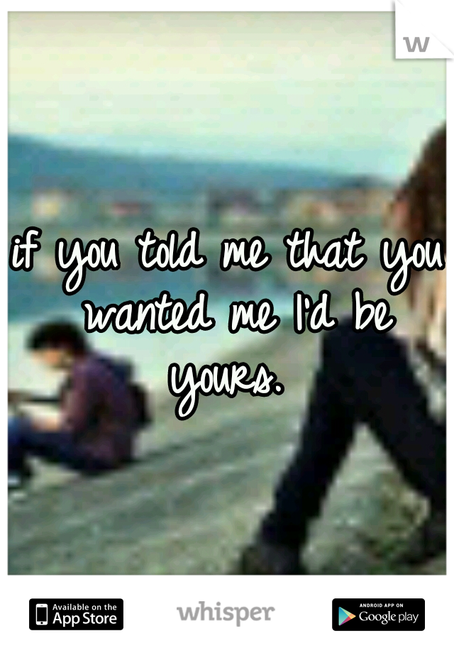 if you told me that you wanted me I'd be yours.