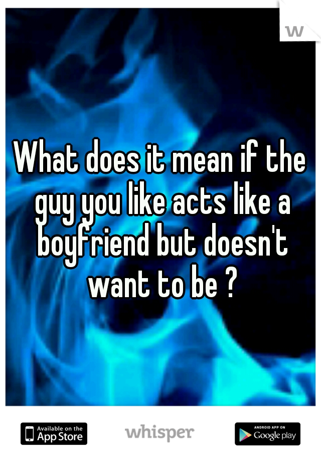 What does it mean if the guy you like acts like a boyfriend but doesn't want to be ?
