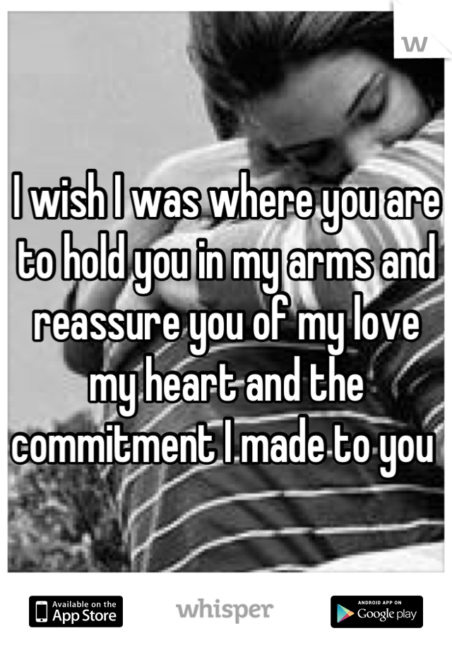 I wish I was where you are to hold you in my arms and reassure you of my love my heart and the commitment I made to you