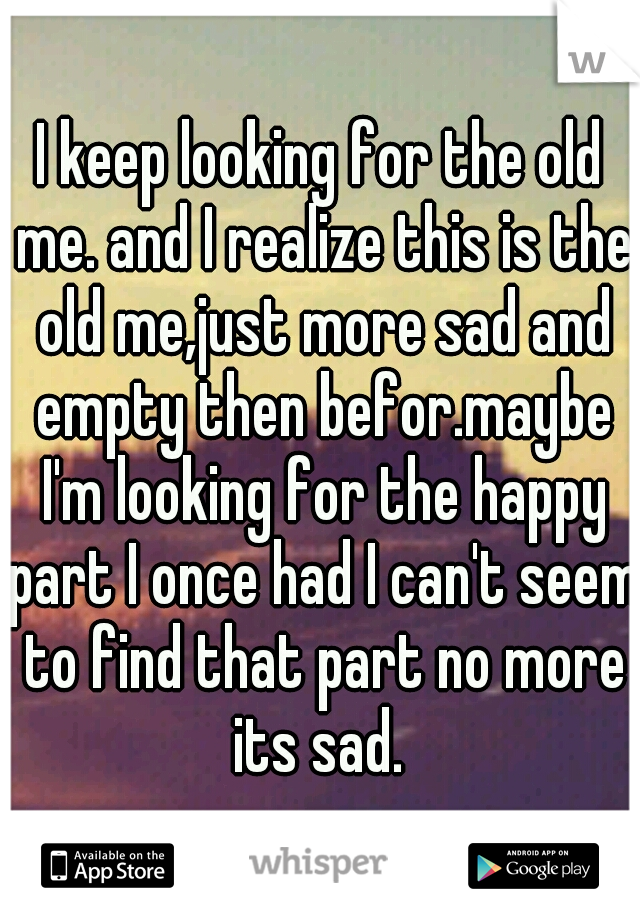I keep looking for the old me. and I realize this is the old me,just more sad and empty then befor.maybe I'm looking for the happy part I once had I can't seem to find that part no more its sad.