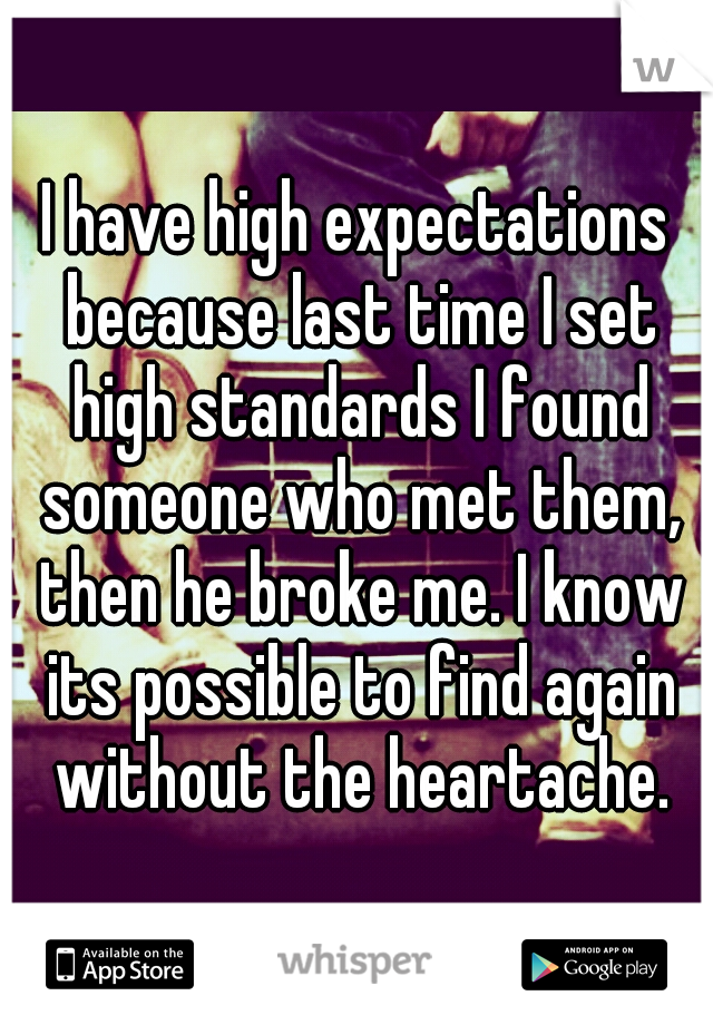 I have high expectations because last time I set high standards I found someone who met them, then he broke me. I know its possible to find again without the heartache.