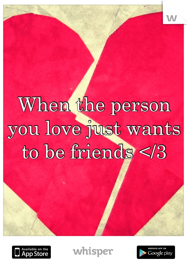 When the person you love just wants to be friends </3