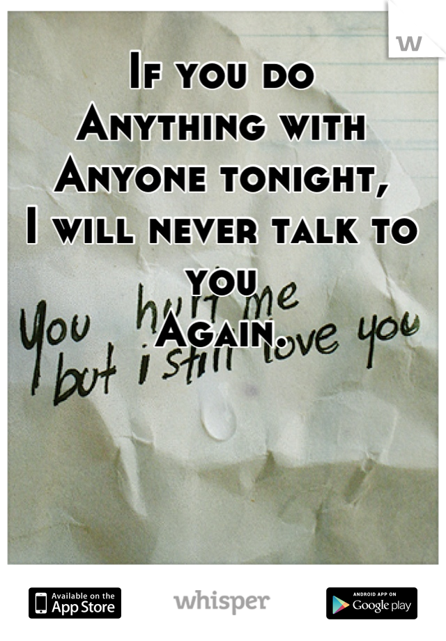 If you do  Anything with Anyone tonight, I will never talk to you Again.
