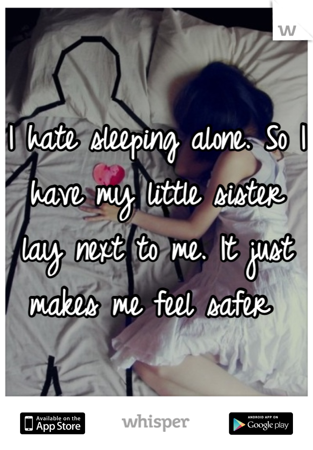 I hate sleeping alone. So I have my little sister lay next to me. It just makes me feel safer