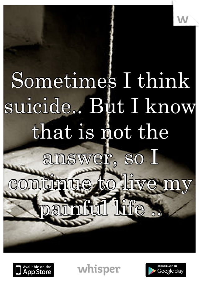 Sometimes I think suicide.. But I know that is not the answer, so I continue to live my painful life ..