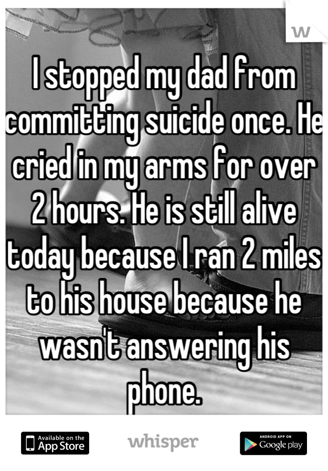 I stopped my dad from committing suicide once. He cried in my arms for over 2 hours. He is still alive today because I ran 2 miles to his house because he wasn't answering his phone.