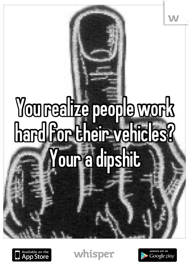 You realize people work hard for their vehicles? Your a dipshit