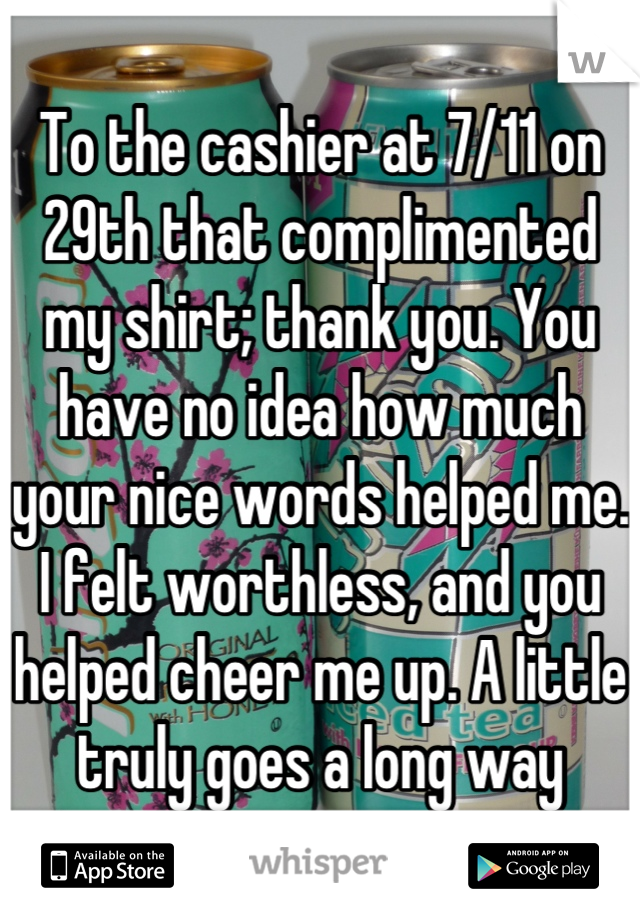 To the cashier at 7/11 on 29th that complimented my shirt; thank you. You have no idea how much your nice words helped me. I felt worthless, and you helped cheer me up. A little truly goes a long way