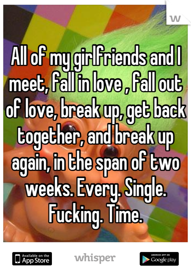 All of my girlfriends and I meet, fall in love , fall out of love, break up, get back together, and break up again, in the span of two weeks. Every. Single. Fucking. Time.