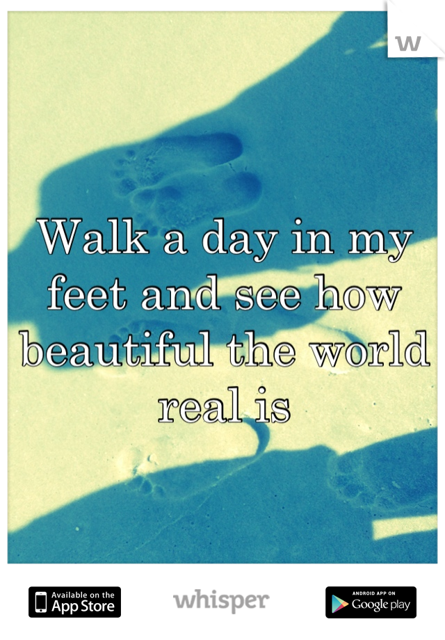Walk a day in my feet and see how beautiful the world real is