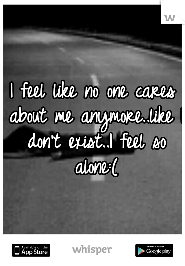 I feel like no one cares about me anymore..like I don't exist..I feel so alone:(