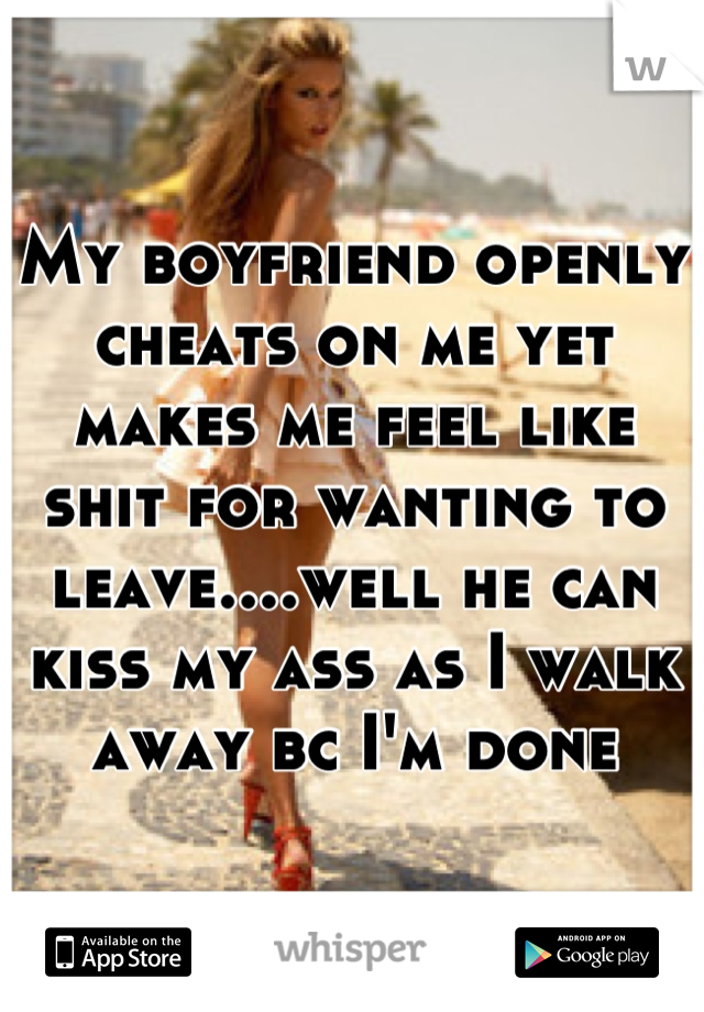 My boyfriend openly cheats on me yet makes me feel like shit for wanting to leave....well he can kiss my ass as I walk away bc I'm done