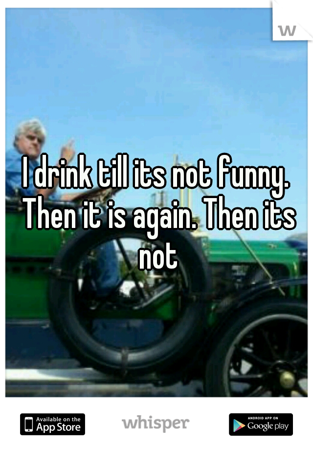 I drink till its not funny. Then it is again. Then its not