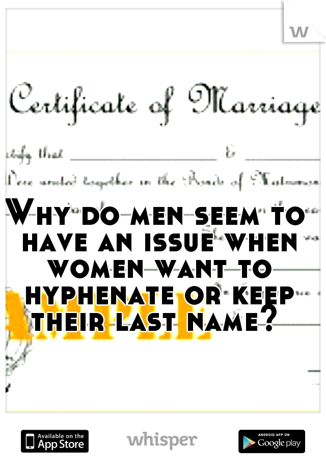 Why do men seem to have an issue when women want to hyphenate or keep their last name?