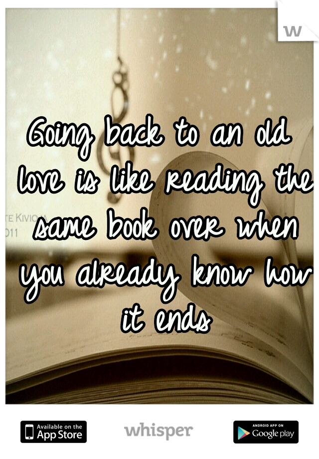 Going back to an old love is like reading the same book over when you already know how it ends