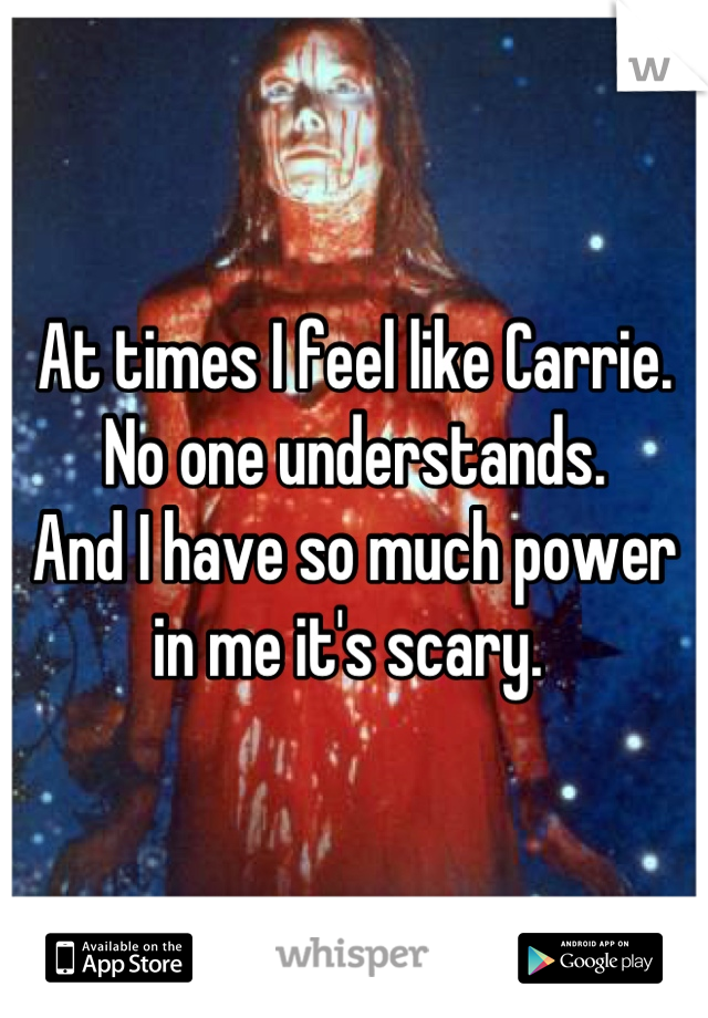 At times I feel like Carrie. No one understands. And I have so much power in me it's scary.