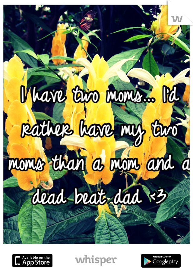 I have two moms... I'd rather have my two moms than a mom and a dead beat dad <3
