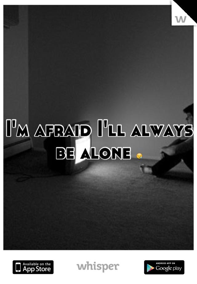 I'm afraid I'll always be alone 😪