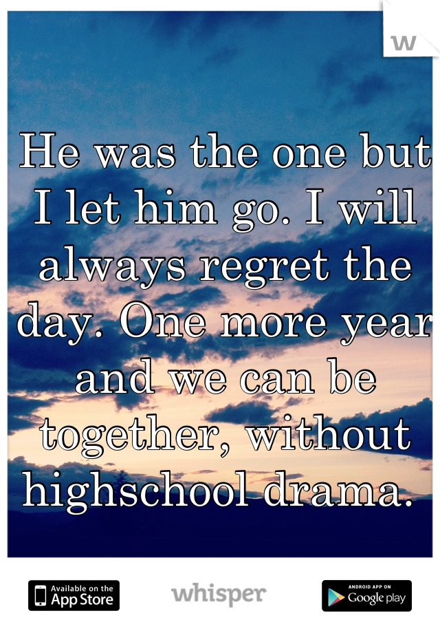 He was the one but I let him go. I will always regret the day. One more year and we can be together, without highschool drama.