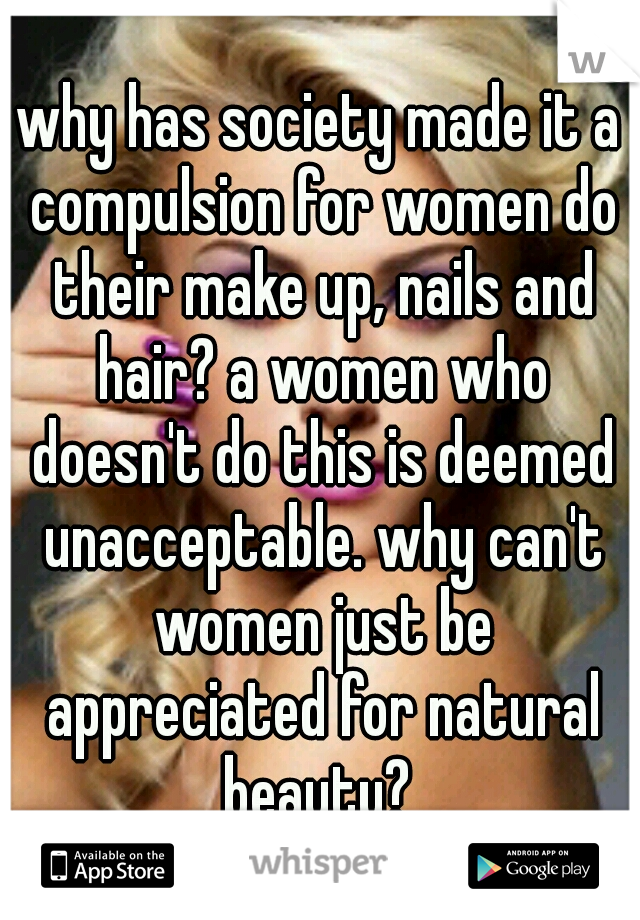 why has society made it a compulsion for women do their make up, nails and hair? a women who doesn't do this is deemed unacceptable. why can't women just be appreciated for natural beauty?