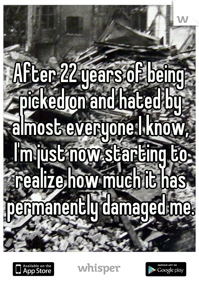 After 22 years of being picked on and hated by almost everyone I know, I'm just now starting to realize how much it has permanently damaged me.