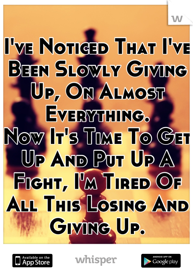 I've Noticed That I've Been Slowly Giving Up, On Almost Everything. Now It's Time To Get Up And Put Up A Fight, I'm Tired Of All This Losing And Giving Up.